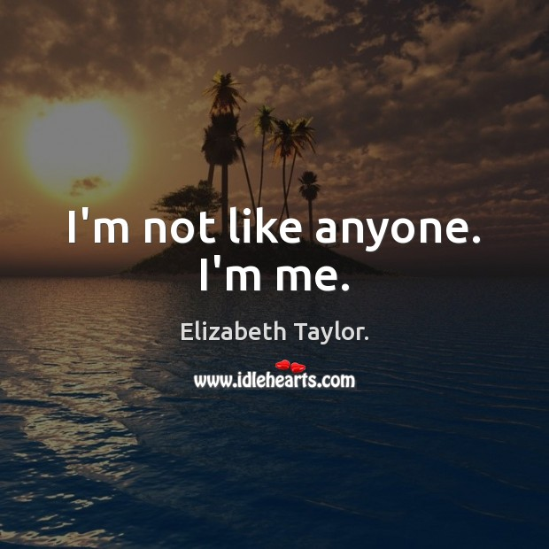 I'm not like anyone. I'm me. Elizabeth Taylor. Picture Quote