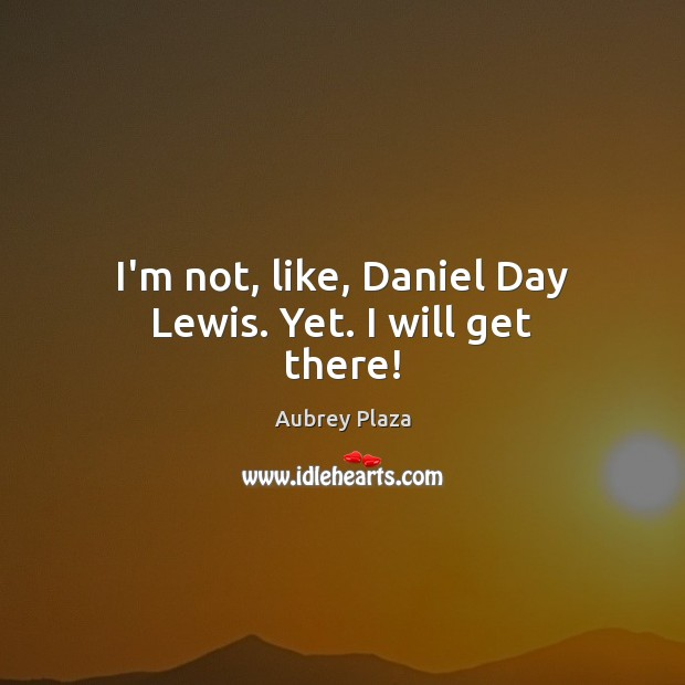 Image, I'm not, like, Daniel Day Lewis. Yet. I will get there!