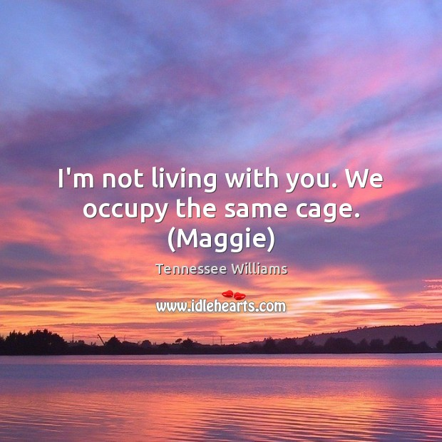 Image, I'm not living with you. We occupy the same cage. (Maggie)