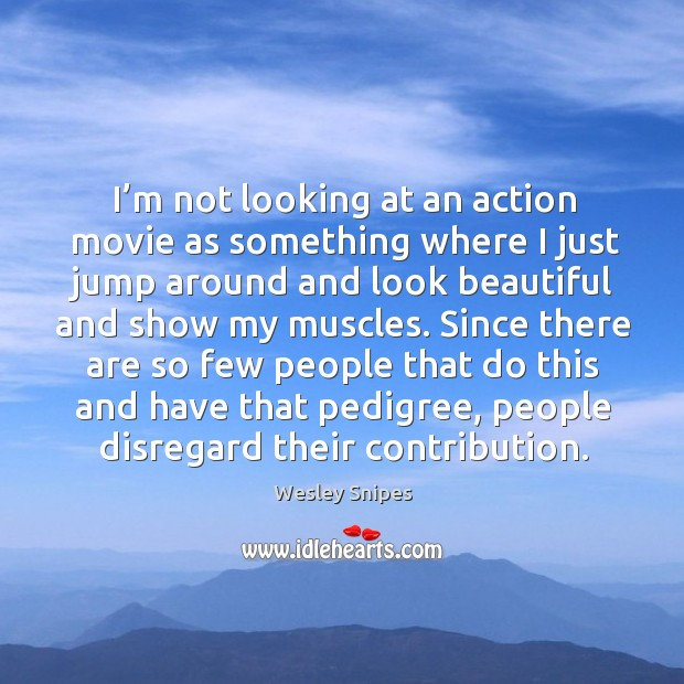 I'm not looking at an action movie as something where I just jump around and look beautiful and show my muscles. Image