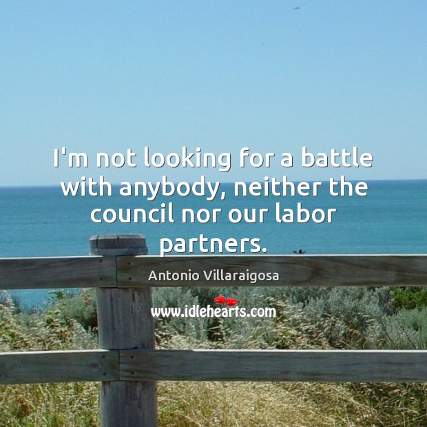 Image, I'm not looking for a battle with anybody, neither the council nor our labor partners.