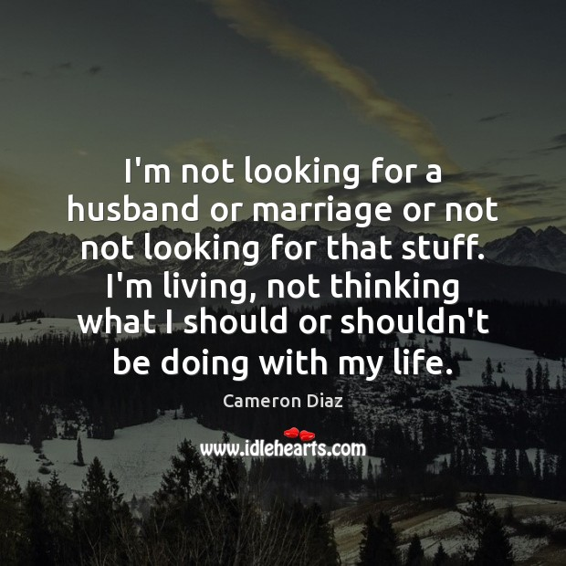 I'm not looking for a husband or marriage or not not looking Cameron Diaz Picture Quote