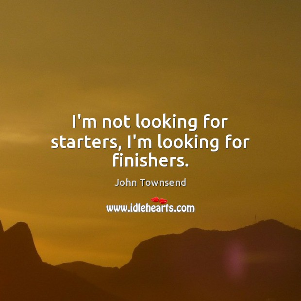 I'm not looking for starters, I'm looking for finishers. Image