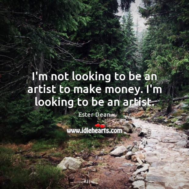 Image, I'm not looking to be an artist to make money. I'm looking to be an artist.