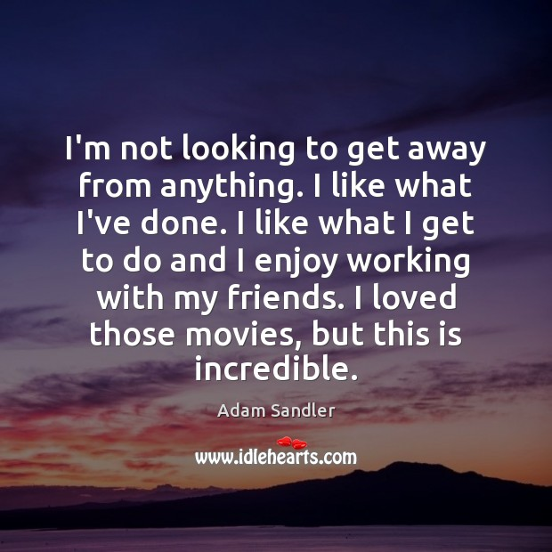 I'm not looking to get away from anything. I like what I've Adam Sandler Picture Quote