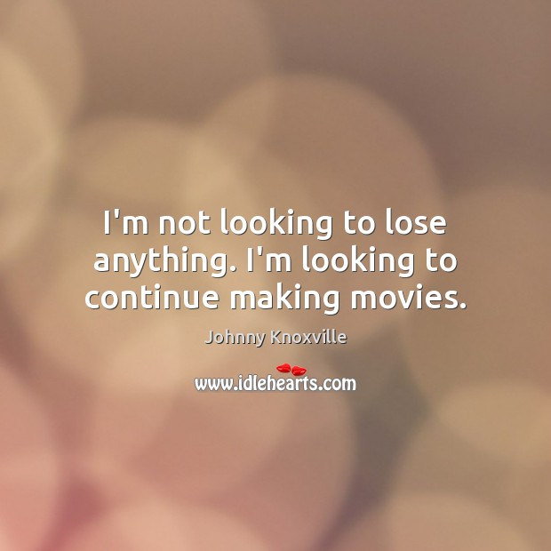 I'm not looking to lose anything. I'm looking to continue making movies. Johnny Knoxville Picture Quote