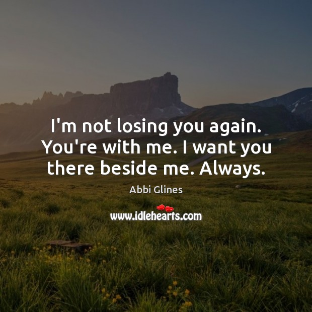 Image, I'm not losing you again. You're with me. I want you there beside me. Always.