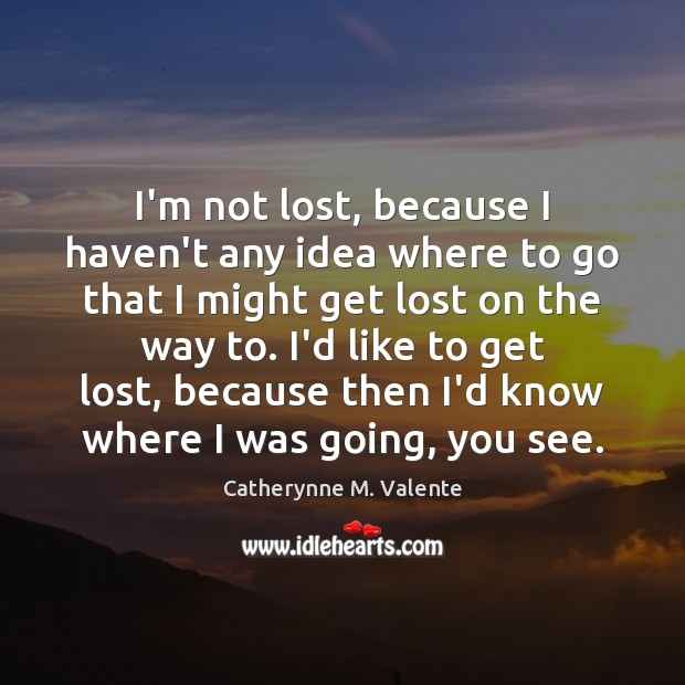 I'm not lost, because I haven't any idea where to go that Image
