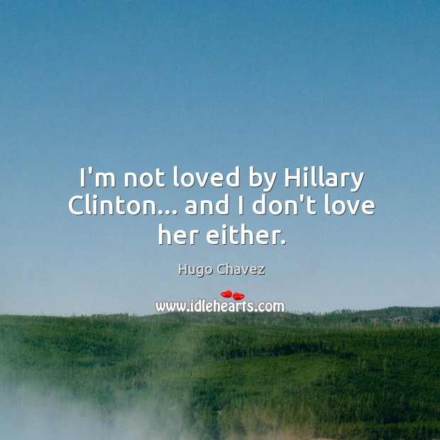 I'm not loved by Hillary Clinton… and I don't love her either. Image
