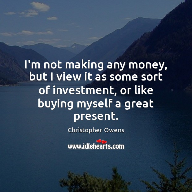 I'm not making any money, but I view it as some sort Christopher Owens Picture Quote
