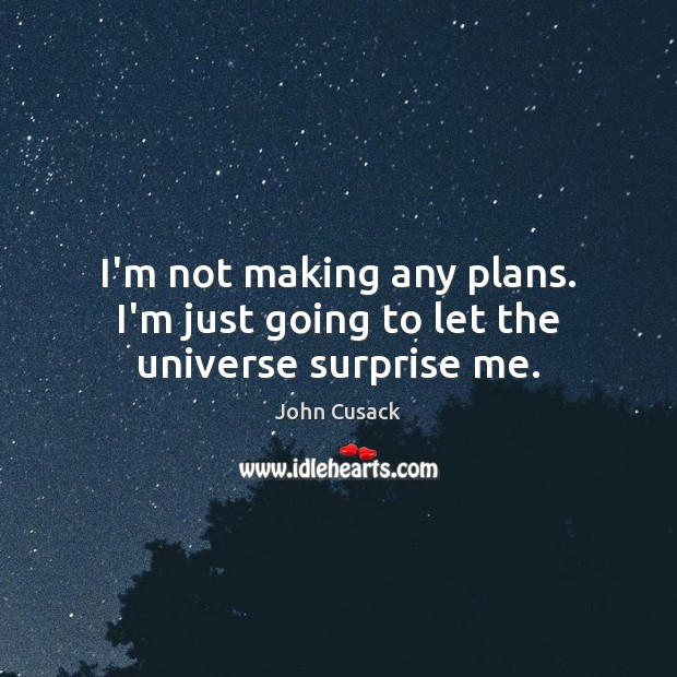 I'm not making any plans. I'm just going to let the universe surprise me. Image