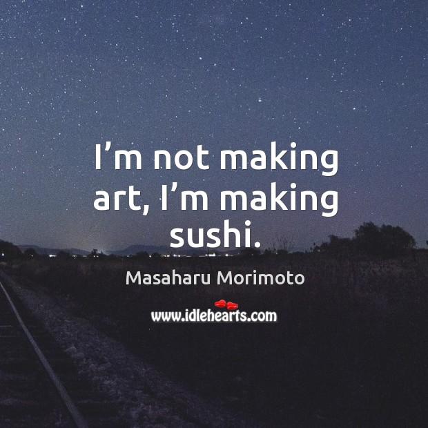 I'm not making art, I'm making sushi. Image