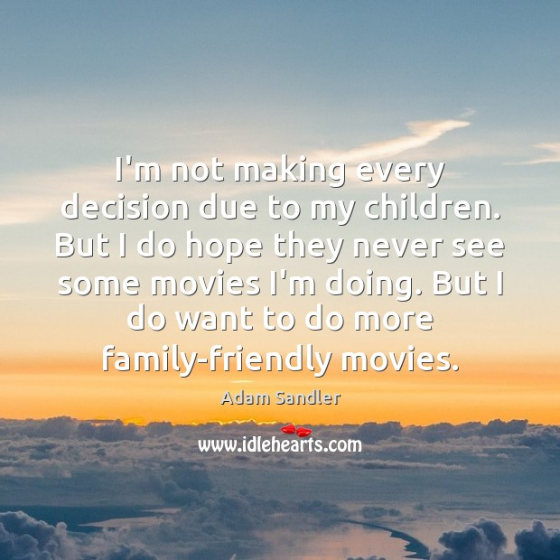 Image, I'm not making every decision due to my children. But I do