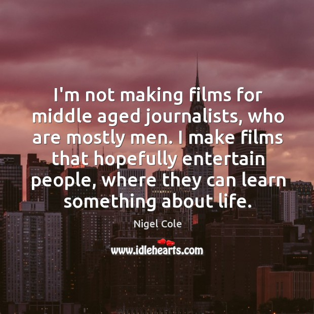 I'm not making films for middle aged journalists, who are mostly men. Image