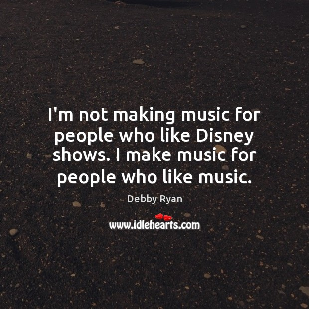 I'm not making music for people who like Disney shows. I make Debby Ryan Picture Quote