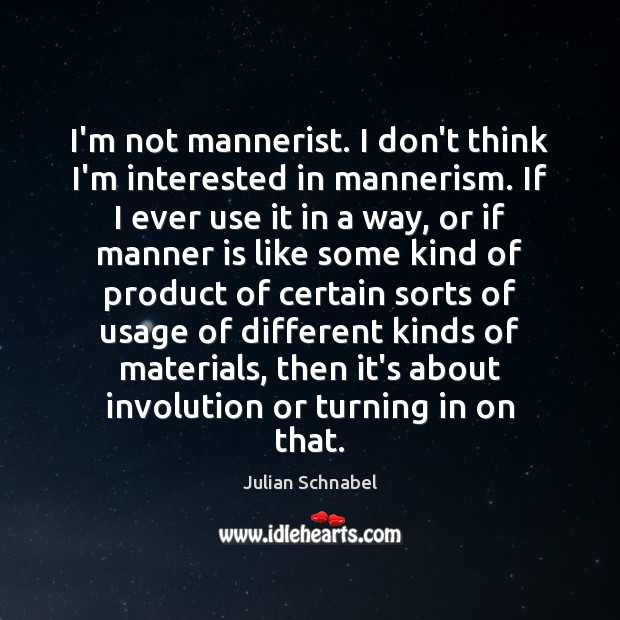 I'm not mannerist. I don't think I'm interested in mannerism. If I Image