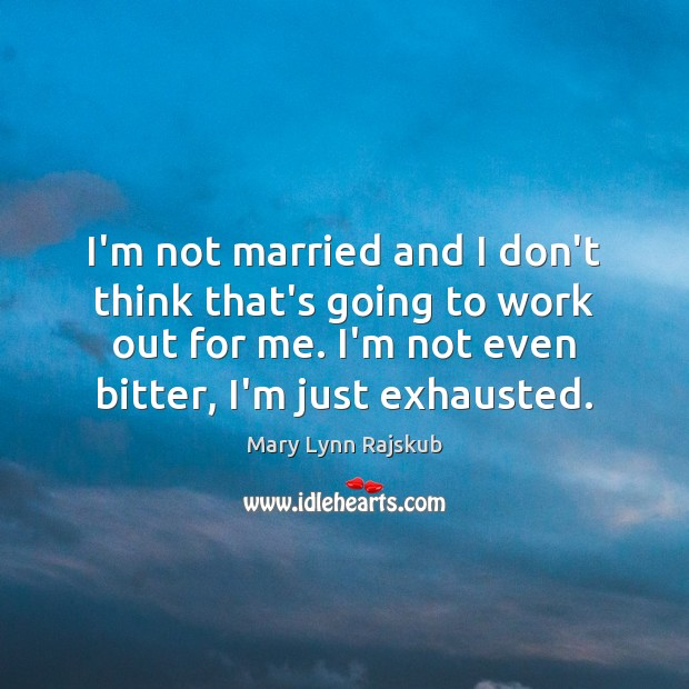 I'm not married and I don't think that's going to work out Image