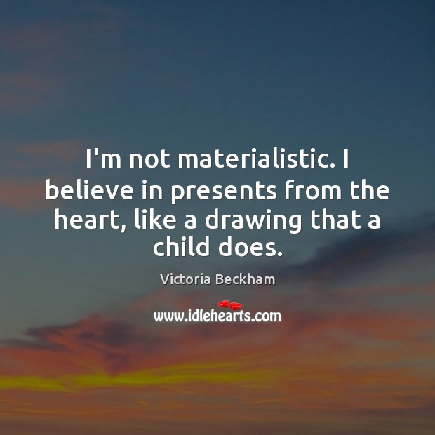 I'm not materialistic. I believe in presents from the heart, like a Victoria Beckham Picture Quote