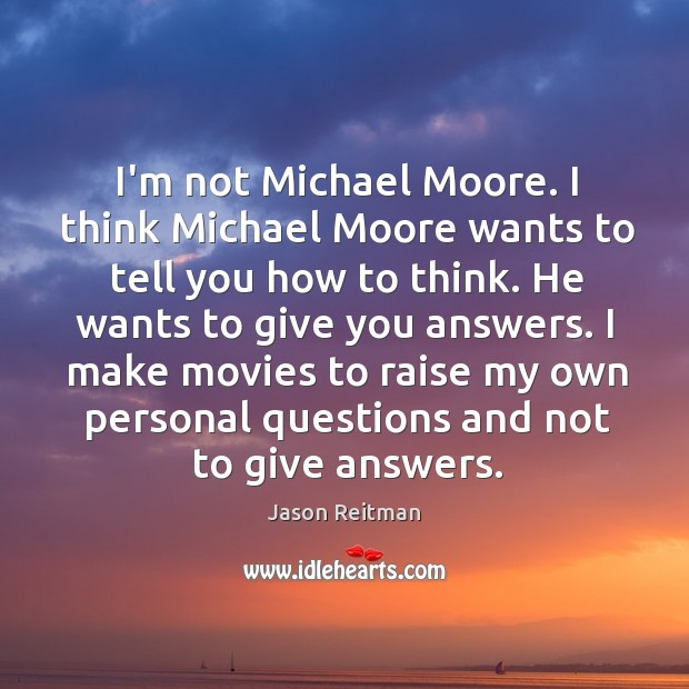 I'm not Michael Moore. I think Michael Moore wants to tell you Image