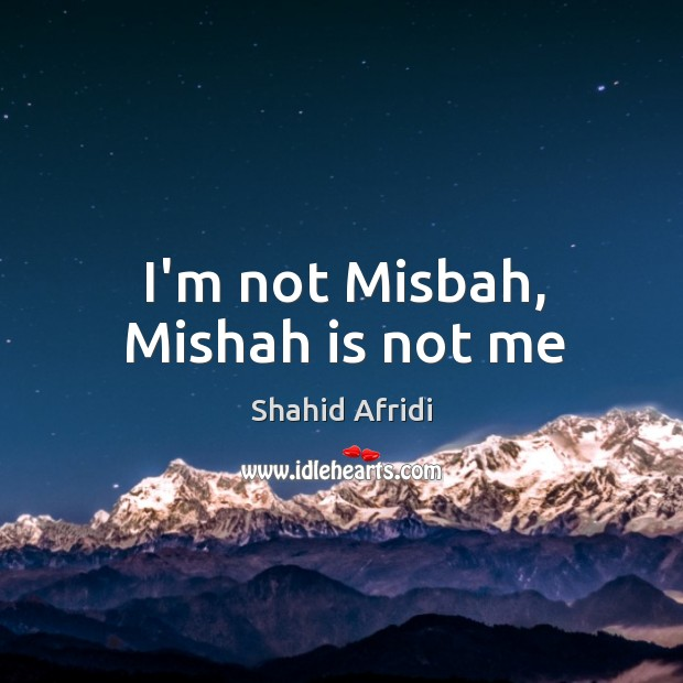 I'm not Misbah, Mishah is not me Image