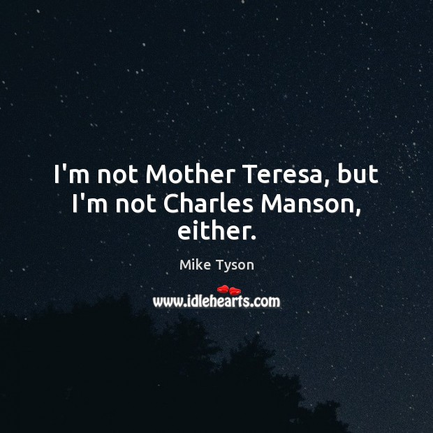 Image, I'm not Mother Teresa, but I'm not Charles Manson, either.