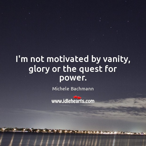 I'm not motivated by vanity, glory or the quest for power. Michele Bachmann Picture Quote