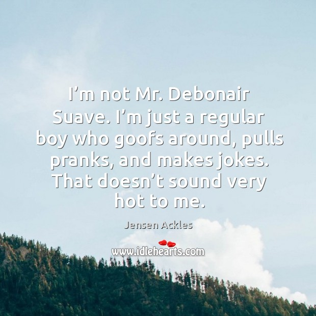 I'm not mr. Debonair suave. I'm just a regular boy who goofs around, pulls pranks, and makes jokes. Image