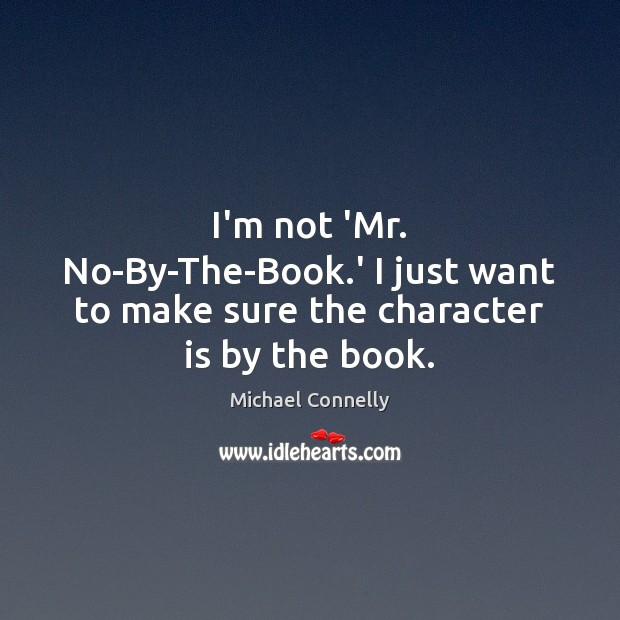 I'm not 'Mr. No-By-The-Book.' I just want to make sure the character is by the book. Character Quotes Image