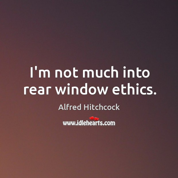 I'm not much into rear window ethics. Image