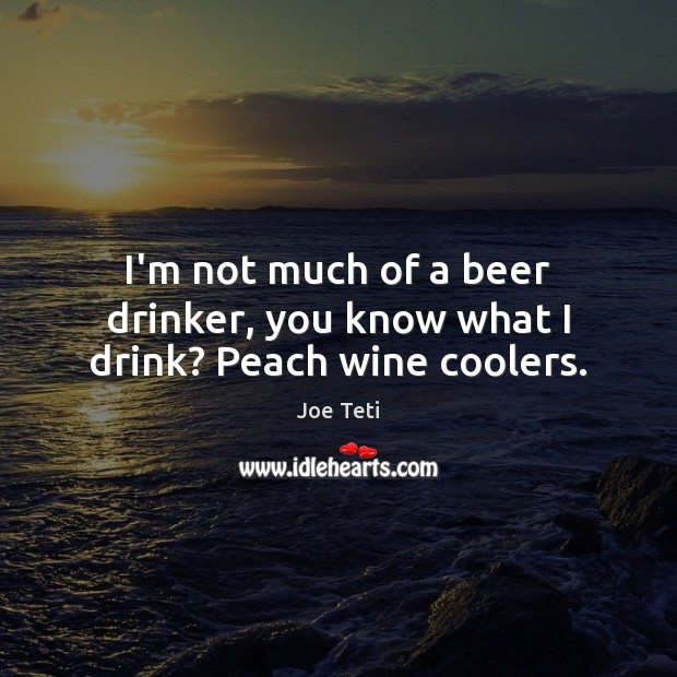 Image, I'm not much of a beer drinker, you know what I drink? Peach wine coolers.