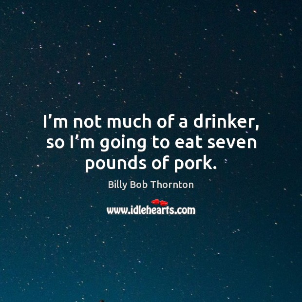 I'm not much of a drinker, so I'm going to eat seven pounds of pork. Billy Bob Thornton Picture Quote