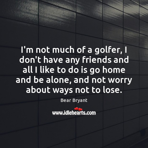 Image, I'm not much of a golfer, I don't have any friends and