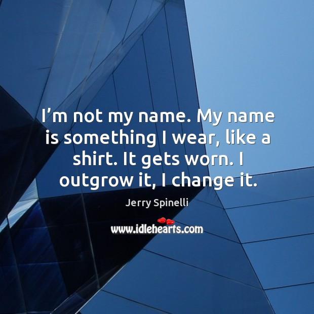 I'm not my name. My name is something I wear, like Image