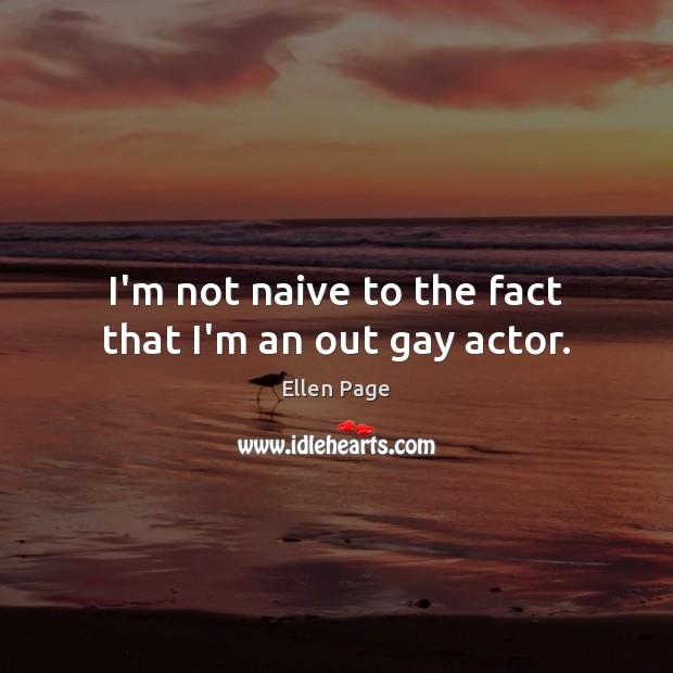 I'm not naive to the fact that I'm an out gay actor. Image