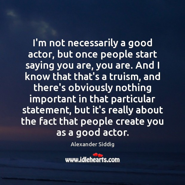 I'm not necessarily a good actor, but once people start saying you Image