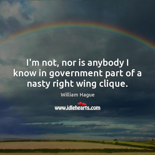 William Hague Picture Quote image saying: I'm not, nor is anybody I know in government part of a nasty right wing clique.