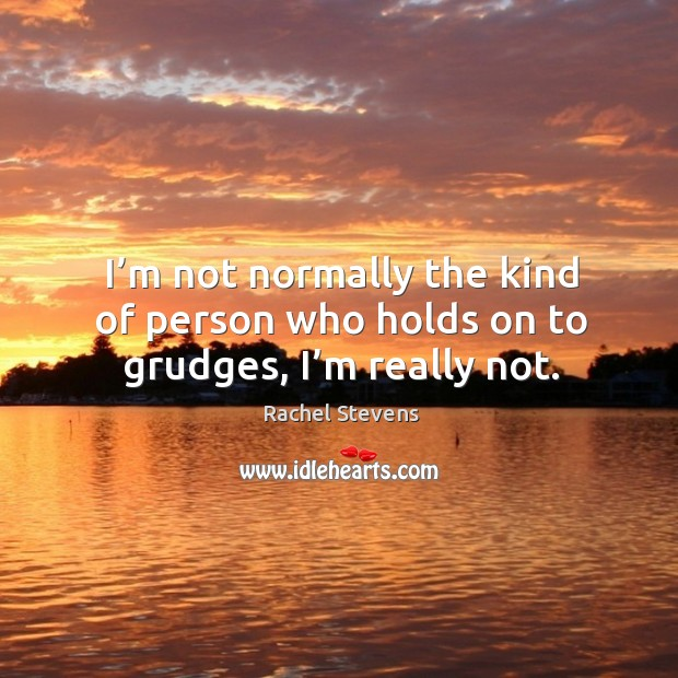 I'm not normally the kind of person who holds on to grudges, I'm really not. Rachel Stevens Picture Quote