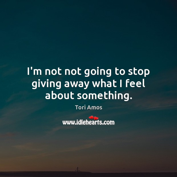 I'm not not going to stop giving away what I feel about something. Image