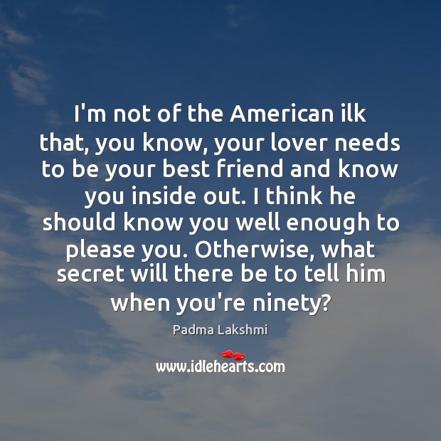 Image, I'm not of the American ilk that, you know, your lover needs