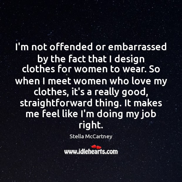I'm not offended or embarrassed by the fact that I design clothes Stella McCartney Picture Quote