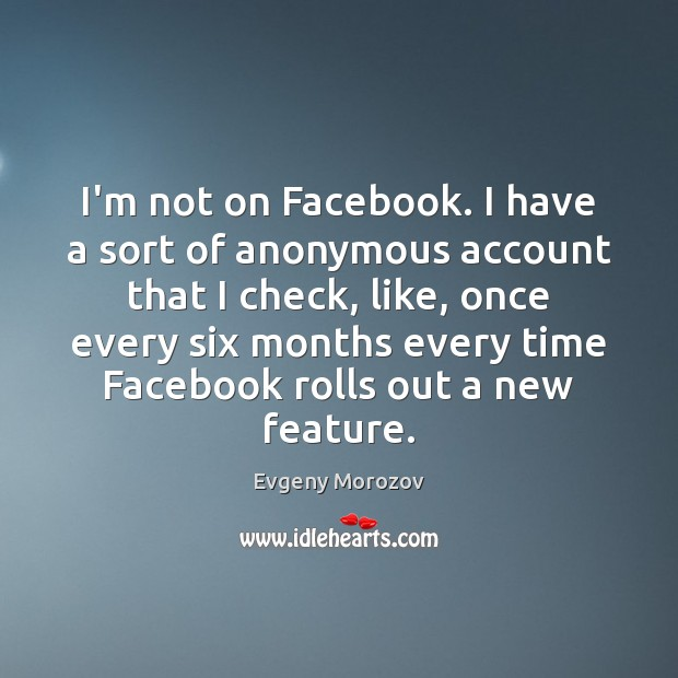 Image, I'm not on Facebook. I have a sort of anonymous account that