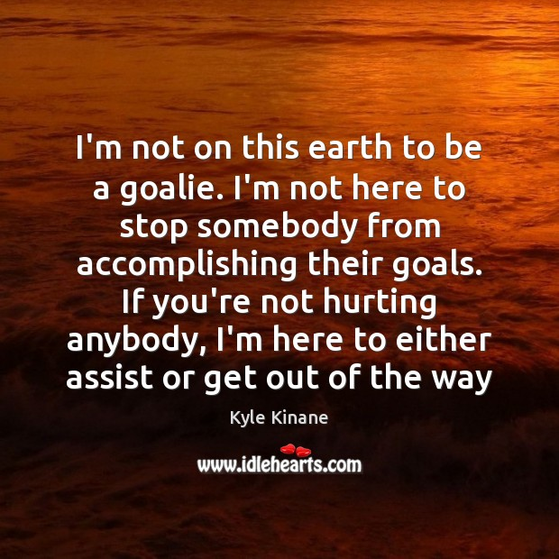 Image, I'm not on this earth to be a goalie. I'm not here