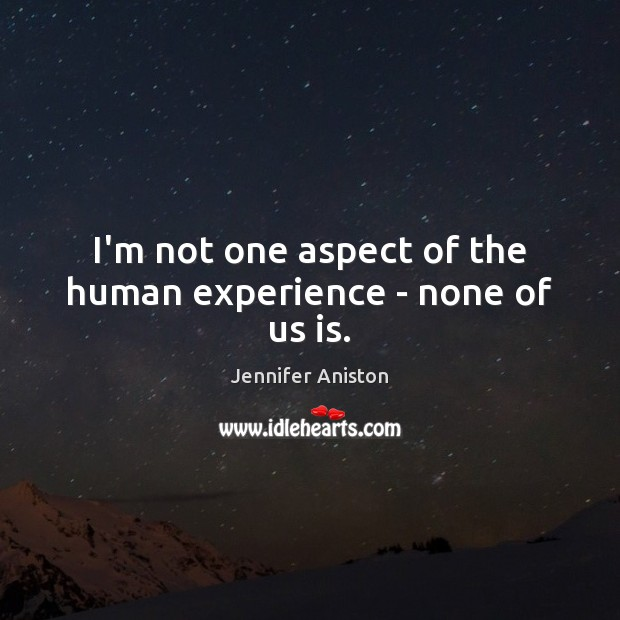 I'm not one aspect of the human experience – none of us is. Image