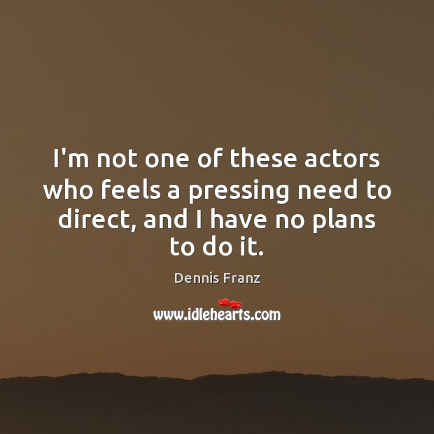 Image, I'm not one of these actors who feels a pressing need to