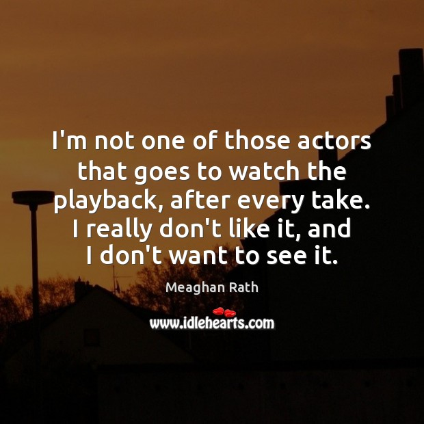 I'm not one of those actors that goes to watch the playback, Meaghan Rath Picture Quote
