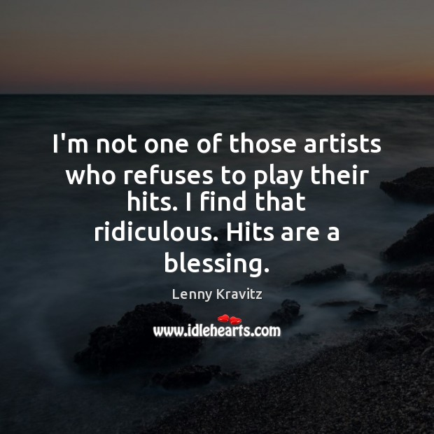 I'm not one of those artists who refuses to play their hits. Lenny Kravitz Picture Quote