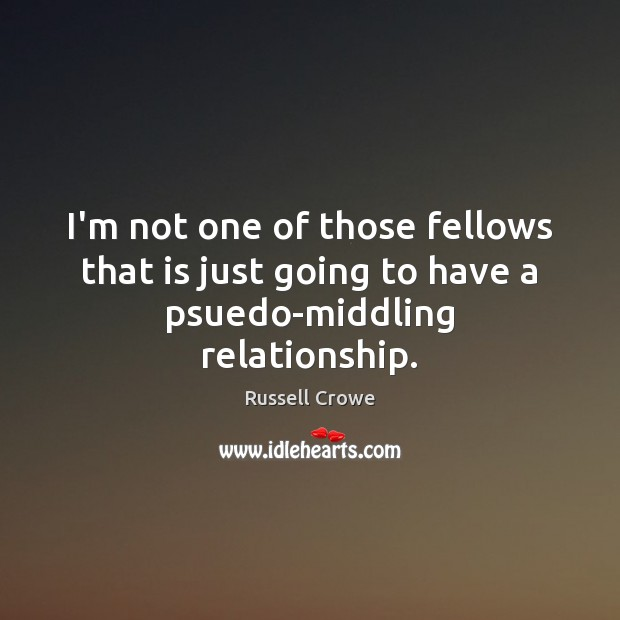 I'm not one of those fellows that is just going to have a psuedo-middling relationship. Russell Crowe Picture Quote