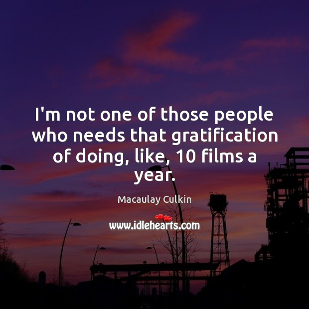 I'm not one of those people who needs that gratification of doing, like, 10 films a year. Macaulay Culkin Picture Quote