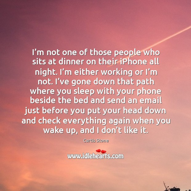 I'm not one of those people who sits at dinner on their iphone all night. I'm either working or I'm not. Curtis Stone Picture Quote