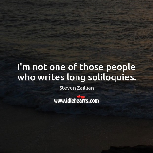 Image, I'm not one of those people who writes long soliloquies.